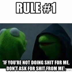 evil kermit top blank - Rule #1  'If you're not doing shit for me, don't ask for shit from me'.