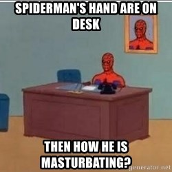 Spidermandesk - Spiderman's hand are on desk Then how he is masturbating?