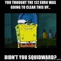 didnt you squidward - YOU THOUGHT THE 12Z EURO WAS GOING TO CLEAR THIS UP... DIDN'T YOU SQUIDWARD?
