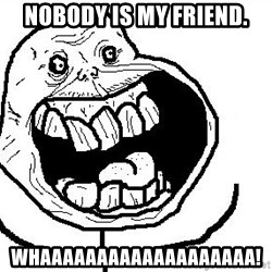 Happy Forever Alone - NOBODY IS MY FRIEND. WHAAAAAAAAAAAAAAAAAAA!