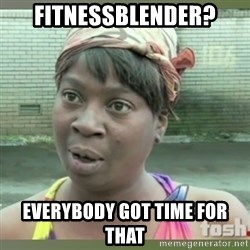 Everybody got time for that - Fitnessblender? Everybody got time for that