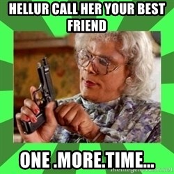 Madea - hellur call her your best friend  one .more.time...