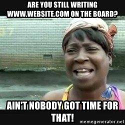 Sweet brown - Are you still writing www.website.com on the board? Ain't nobody got time for that!