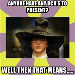 Harry Potter Sorting Hat - ANyone have any DCN's to present? Well then that means.....