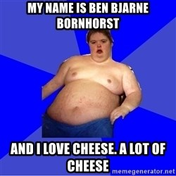 Chubby Fat Boy - My Name is Ben Bjarne Bornhorst And I love cheese. A lot of cheese