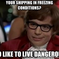 I too like to live dangerously - Your shipping in freezing conditions?