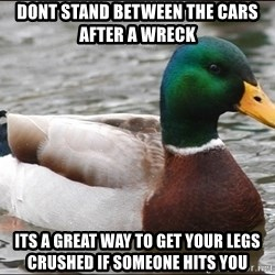 Actual Advice Mallard 1 - DONT STAND BETWEEN THE CARS AFTER A WRECK ITS A GREAT WAY TO GET YOUR LEGS CRUSHED IF SOMEONE HITS YOU