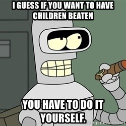 Bender - I guess if you want to have children beaten you have to do it yourself.