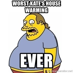Comic Book Guy Worst Ever - Worst Kate's house warming Ever