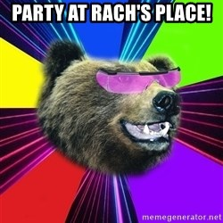 Party Bear - Party at rach's place!