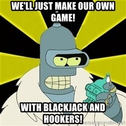Bender IMHO - we'll just make our own game! with blackjack and hookers!