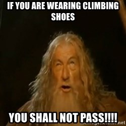 Gandalf You Shall Not Pass - If you are wearing climbing shoes you shall not pass!!!!