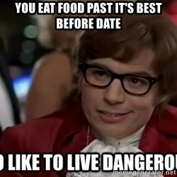 I too like to live dangerously - You eat food past it's best before date