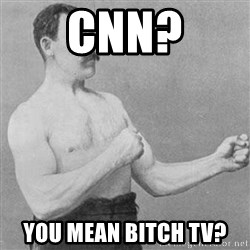 Overly Manly Man, man - CNN? You mean Bitch TV?