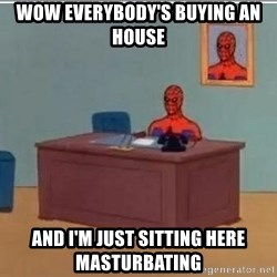 Spidermandesk - wow everybody's buying an house and i'm just sitting here masturbating