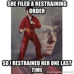 Karate Kid - She filed a restraining order so I restrained her one last time