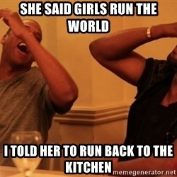 Jay-Z & Kanye Laughing - She said girls run the world  I told her to run back to the kitchen