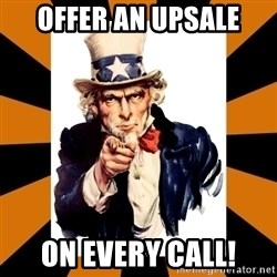 Uncle sam wants you! - offer an upsale on every call!