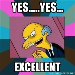 Mr. Burns - Yes.....yes... Excellent