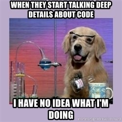 Dog Scientist - when they start talking deep details about code I HAVE NO IDEA WHAT I'M DOING