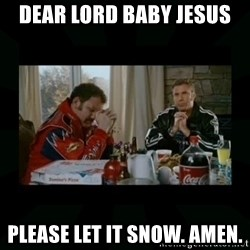 Dear lord baby jesus - dear lord baby jesus please let it snow. amen.