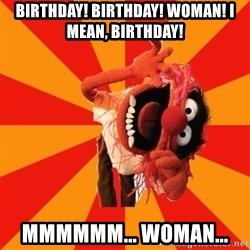 Animal Muppet - Birthday! Birthday! Woman! I mean, Birthday!  Mmmmmm... Woman...
