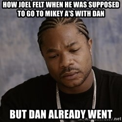 Sad Xzibit - How Joel felt when he was supposed to go to Mikey A's with Dan But Dan already went