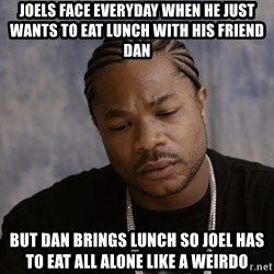 Sad Xzibit - Joels face everyday when he just wants to eat lunch with his friend dan but dan brings lunch so joel has to eat all alone like a weirdo