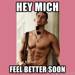 Hey Girl Channing Tatum - Hey Mich Feel better soon
