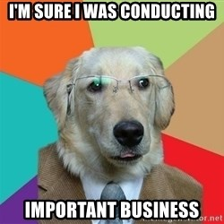 Business Dog - I'm sure I was conducting Important business