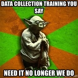 Yoda Advice  - Data collection training you say need it no longer we do