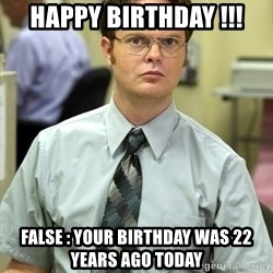 Dwight Shrute - Happy birthday !!! False : your birthday was 22 years ago today