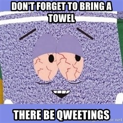 Towelie - Don't forget to bring a towel There be qweetings