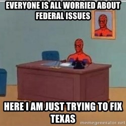 Spidermandesk - Everyone is all worried about Federal Issues Here I am just trying to fix Texas