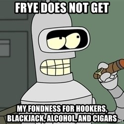 Bender - Frye does not get my fondness for hookers, blackjack, alcohol, and cigars