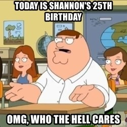 omg who the hell cares? - today is shannon's 25th birthday omg, who the hell cares
