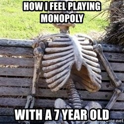 Waiting skeleton meme - How I feel playing monopoly With a 7 year old
