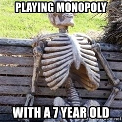 Waiting skeleton meme - Playing Monopoly  With a 7 year old