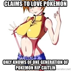 pokemon GIRL - Claims to love pokemon only knows of one generation of pokemon RIP Caitlin