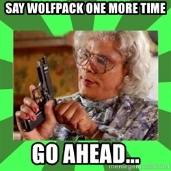 Madea - Say Wolfpack one more time Go Ahead...