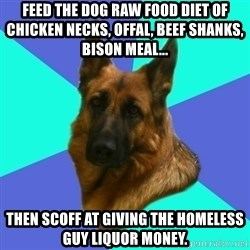 German shepherd - Feed the dog RAW Food diet of chicken necks, offal, beef shanks, bison meal...  Then scoff at giving the homeless guy liquor money.