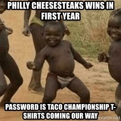 Success African Kid - Philly Cheesesteaks wins in first year Password is Taco Championship t-shirts coming our way