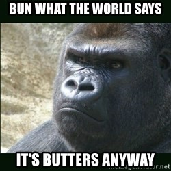 Rustled Jimmies - Bun what the world says It's butters anyway