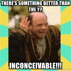 Princess Bride Vizzini - There's something better than the Y? Inconceivable!!!