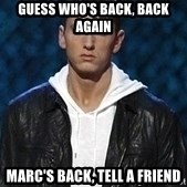 Eminem - Guess who's back, back again Marc's back, tell a friend
