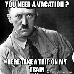 Hitler Advice - You need a vacation ? Here take a trip on my train