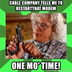 Madea - Cable company tells me to restartthat modem one mo' time!