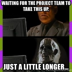 ill just wait here - Waiting for the project team to take this up. Just a little longer...