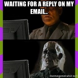 ill just wait here - Waiting for a reply on my email..