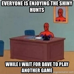 Spidermandesk - Everyone is enjoying the Shiny Hunts While i wait for dave to play another game